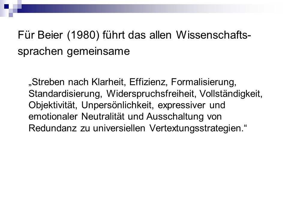 """Für Beier (1980) führt das allen Wissenschafts- sprachen gemeinsame """"Streben nach Klarheit, Effizienz, Formalisierung, Standardisierung, Widerspruchsfreiheit, Vollständigkeit, Objektivität, Unpersönlichkeit, expressiver und emotionaler Neutralität und Ausschaltung von Redundanz zu universiellen Vertextungsstrategien."""