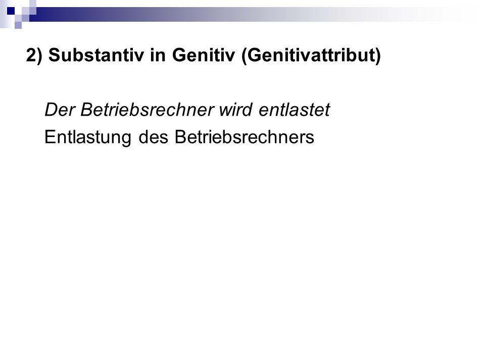 2) Substantiv in Genitiv (Genitivattribut) Der Betriebsrechner wird entlastet Entlastung des Betriebsrechners