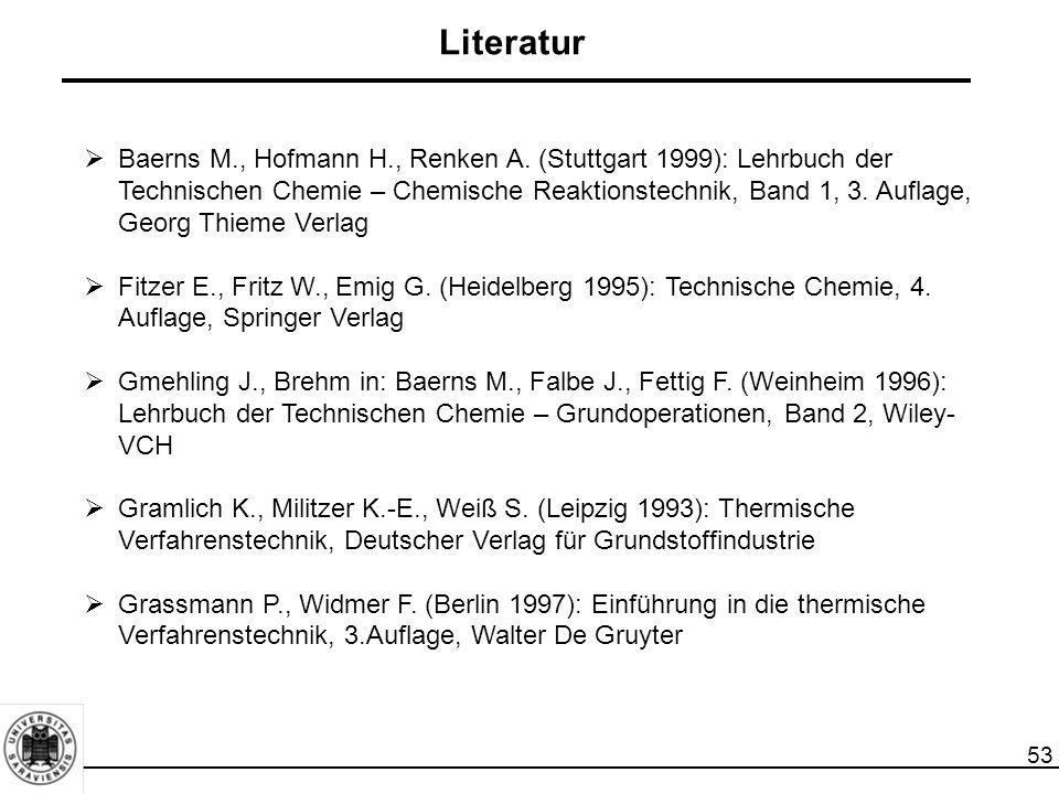 53 Literatur  Baerns M., Hofmann H., Renken A. (Stuttgart 1999): Lehrbuch der Technischen Chemie – Chemische Reaktionstechnik, Band 1, 3. Auflage, Ge