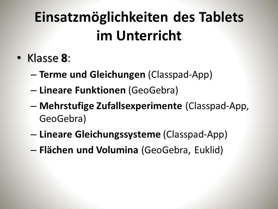 Einsatzmöglichkeiten des Tablets im Unterricht Klasse 8 Klasse 8: – Terme und Gleichungen (Classpad-App) – Lineare Funktionen (GeoGebra) – Mehrstufige Zufallsexperimente (Classpad-App, GeoGebra) – Lineare Gleichungssysteme (Classpad-App) – Flächen und Volumina (GeoGebra, Euklid)