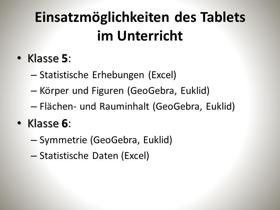 Einsatzmöglichkeiten des Tablets im Unterricht Klasse 5 Klasse 5: – Statistische Erhebungen (Excel) – Körper und Figuren (GeoGebra, Euklid) – Flächen- und Rauminhalt (GeoGebra, Euklid) Klasse 6 Klasse 6: – Symmetrie (GeoGebra, Euklid) – Statistische Daten (Excel)