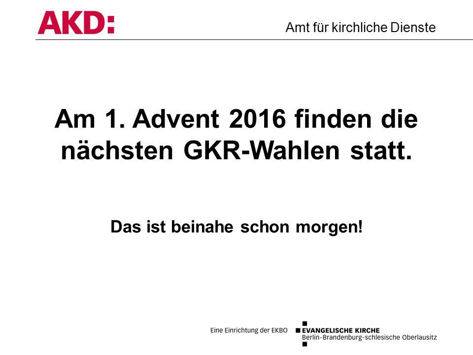 Amt für kirchliche Dienste Am 1. Advent 2016 finden die nächsten GKR-Wahlen statt.