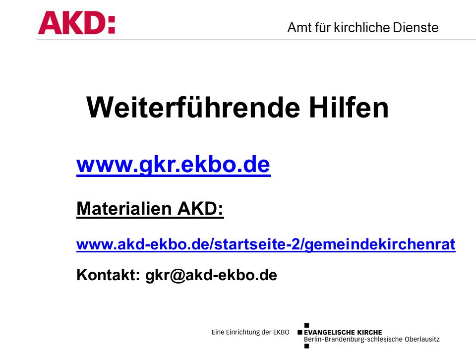 Amt für kirchliche Dienste Weiterführende Hilfen www.gkr.ekbo.de Materialien AKD: www.akd-ekbo.de/startseite-2/gemeindekirchenrat www.akd-ekbo.de/startseite-2/gemeindekirchenrat Kontakt: gkr@akd-ekbo.de