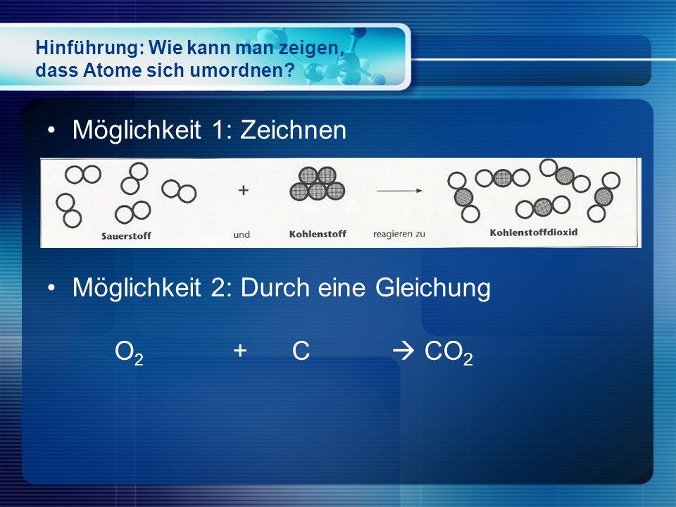 Hinführung: Wie kann man zeigen, dass Atome sich umordnen? Möglichkeit 1: Zeichnen Möglichkeit 2: Durch eine Gleichung O 2 + C  CO 2