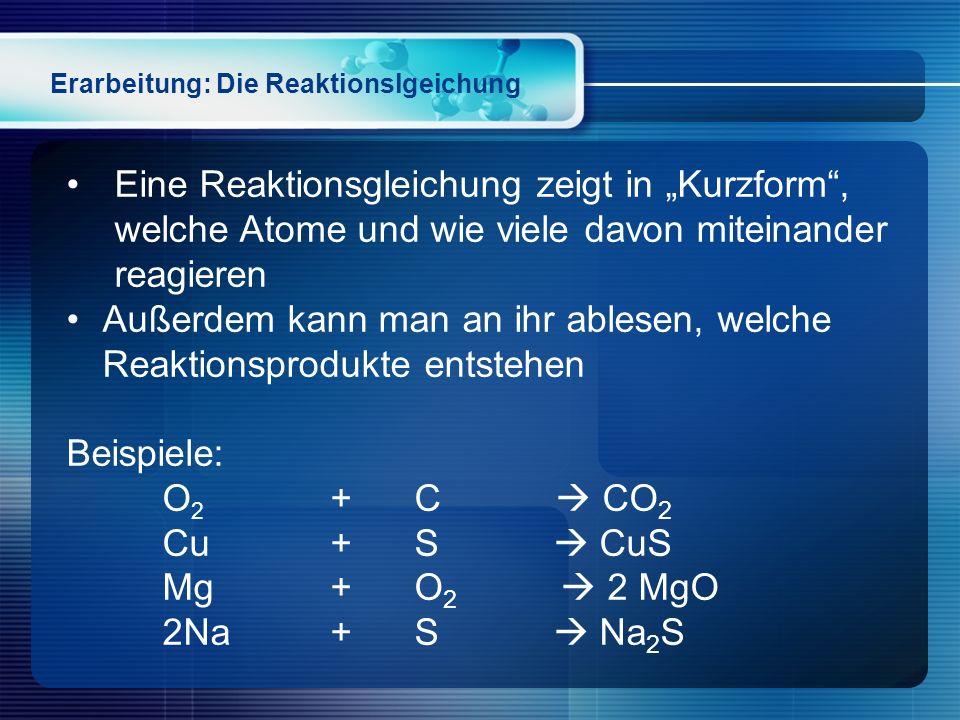 """Erarbeitung: Die Reaktionslgeichung Eine Reaktionsgleichung zeigt in """"Kurzform"""", welche Atome und wie viele davon miteinander reagieren Außerdem kann"""