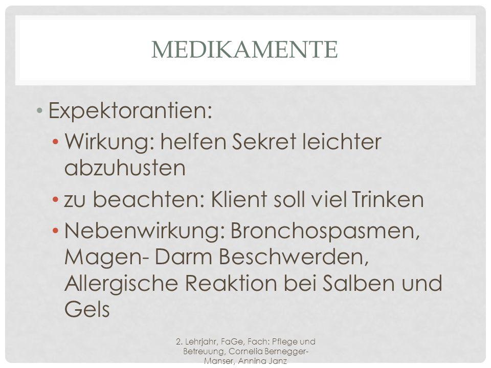 MEDIKAMENTE Expektorantien: Wirkung: helfen Sekret leichter abzuhusten zu beachten: Klient soll viel Trinken Nebenwirkung: Bronchospasmen, Magen- Darm Beschwerden, Allergische Reaktion bei Salben und Gels 2.