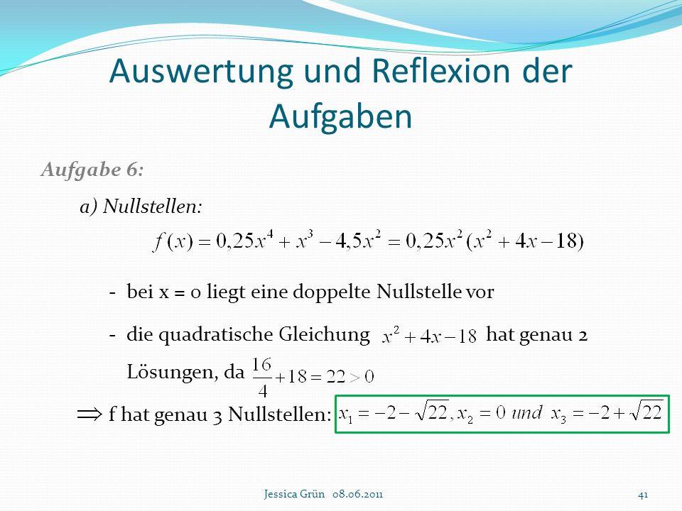 Auswertung und Reflexion der Aufgaben Aufgabe 6: a) Nullstellen: - bei x = 0 liegt eine doppelte Nullstelle vor - die quadratische Gleichung hat genau