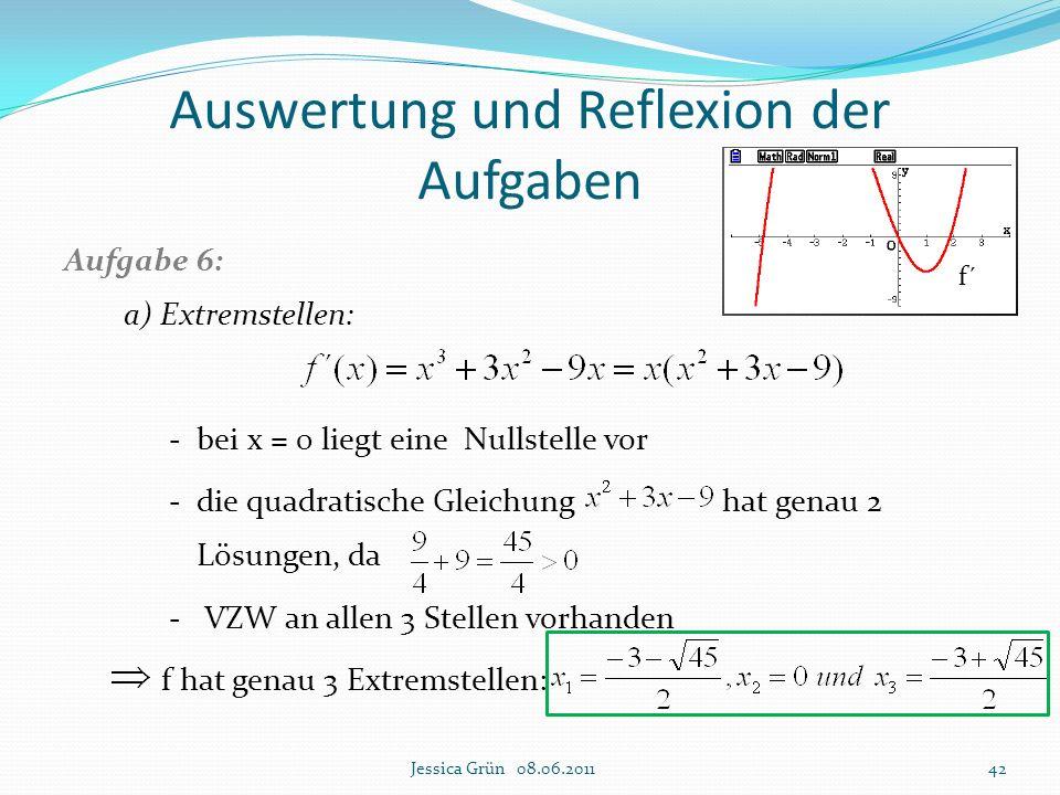 Auswertung und Reflexion der Aufgaben Aufgabe 6: a) Extremstellen: - bei x = 0 liegt eine Nullstelle vor - die quadratische Gleichung hat genau 2 Lösu