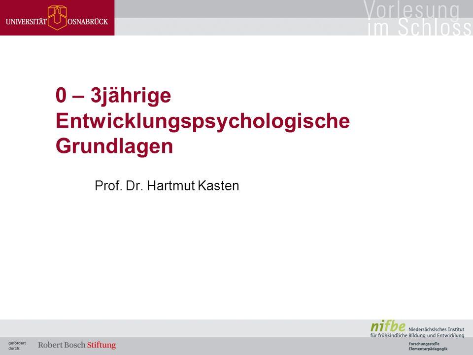 0 – 3jährige Entwicklungspsychologische Grundlagen Prof. Dr. Hartmut Kasten