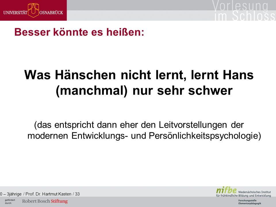 Was Hänschen nicht lernt, lernt Hans (manchmal) nur sehr schwer (das entspricht dann eher den Leitvorstellungen der modernen Entwicklungs- und Persönlichkeitspsychologie) 0 – 3jährige / Prof.