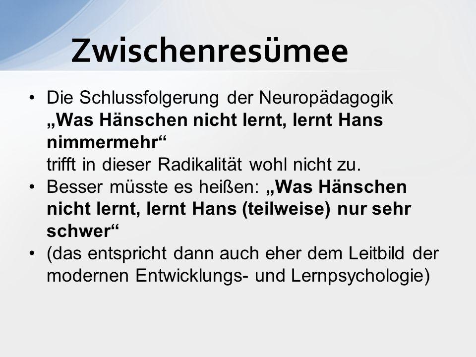 """Zwischenresümee Die Schlussfolgerung der Neuropädagogik """"Was Hänschen nicht lernt, lernt Hans nimmermehr trifft in dieser Radikalität wohl nicht zu."""