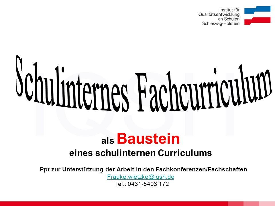 IQSH als Baustein eines schulinternen Curriculums Ppt zur Unterstützung der Arbeit in den Fachkonferenzen/Fachschaften Frauke.wietzke@iqsh.de Tel.: 0431-5403 172