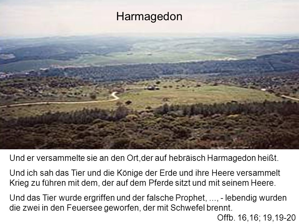Und er versammelte sie an den Ort,der auf hebräisch Harmagedon heißt. Und ich sah das Tier und die Könige der Erde und ihre Heere versammelt Krieg zu