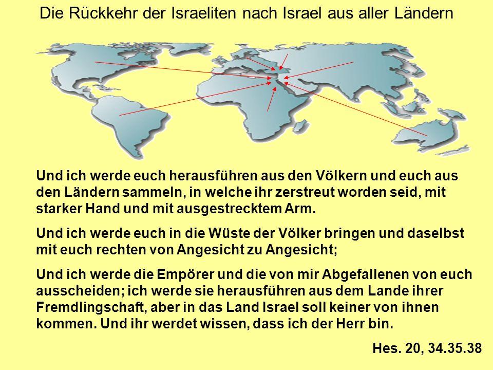 Die Rückkehr der Israeliten nach Israel aus aller Ländern Und ich werde euch herausführen aus den Völkern und euch aus den Ländern sammeln, in welche ihr zerstreut worden seid, mit starker Hand und mit ausgestrecktem Arm.
