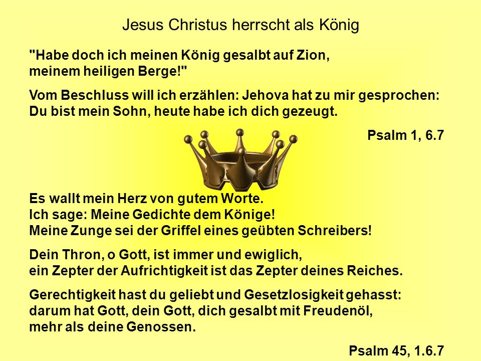 Jesus Christus herrscht als König Habe doch ich meinen König gesalbt auf Zion, meinem heiligen Berge! Vom Beschluss will ich erzählen: Jehova hat zu mir gesprochen: Du bist mein Sohn, heute habe ich dich gezeugt.