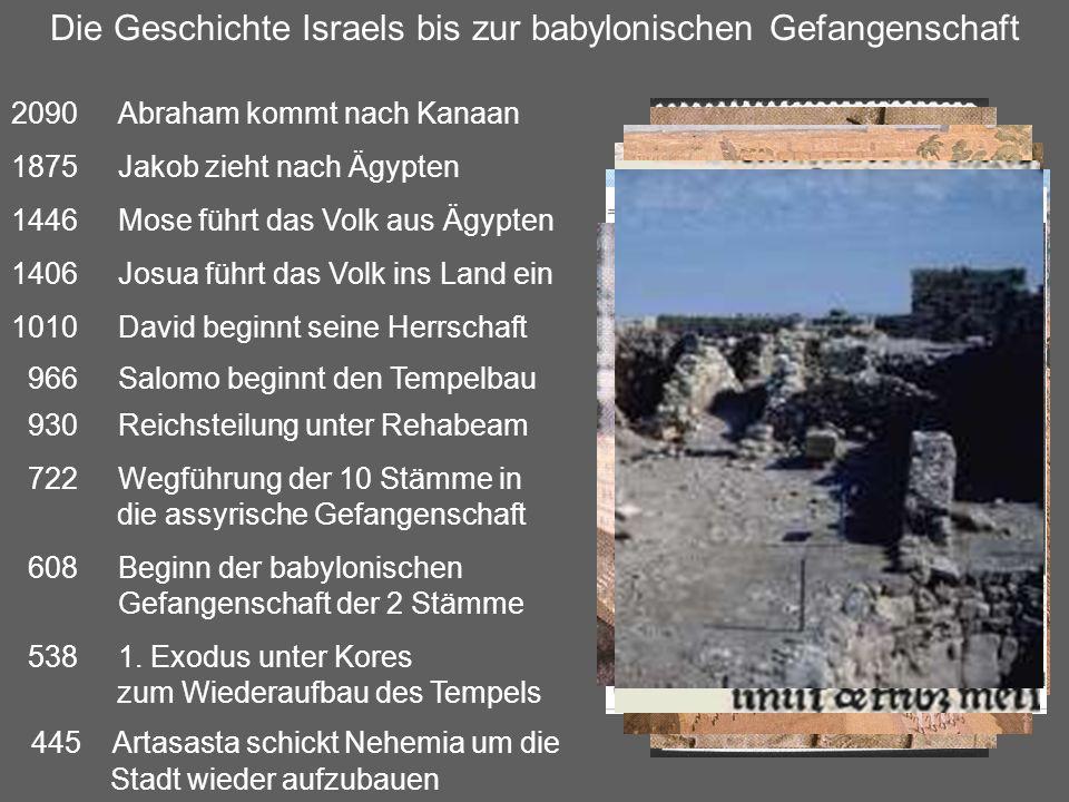 Die Geschichte Israels bis zur babylonischen Gefangenschaft 2090Abraham kommt nach Kanaan 1875Jakob zieht nach Ägypten 1446Mose führt das Volk aus Ägypten 1406Josua führt das Volk ins Land ein 1010David beginnt seine Herrschaft 966Salomo beginnt den Tempelbau 930Reichsteilung unter Rehabeam 722Wegführung der 10 Stämme in die assyrische Gefangenschaft 608Beginn der babylonischen Gefangenschaft der 2 Stämme 538 1.
