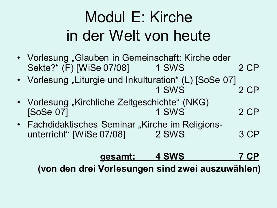 """Modul E: Kirche in der Welt von heute Vorlesung """"Glauben in Gemeinschaft: Kirche oder Sekte? (F) [WiSe 07/08]1 SWS2 CP Vorlesung """"Liturgie und Inkulturation (L) [SoSe 07] 1 SWS 2 CP Vorlesung """"Kirchliche Zeitgeschichte (NKG) [SoSe 07]1 SWS 2 CP Fachdidaktisches Seminar """"Kirche im Religions- unterricht [WiSe 07/08]2 SWS 3 CP gesamt:4 SWS 7 CP (von den drei Vorlesungen sind zwei auszuwählen)"""