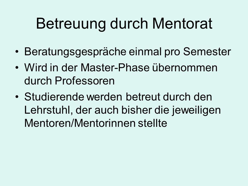 Betreuung durch Mentorat Beratungsgespräche einmal pro Semester Wird in der Master-Phase übernommen durch Professoren Studierende werden betreut durch den Lehrstuhl, der auch bisher die jeweiligen Mentoren/Mentorinnen stellte
