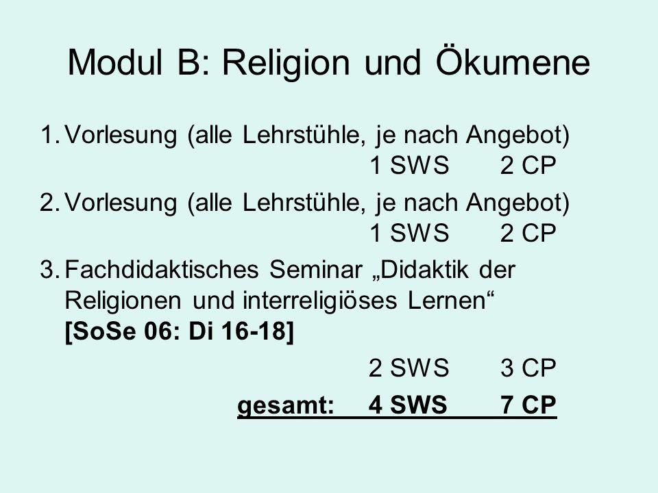 """Modul B: Möglichkeiten des Vorlesungsangebots """"Ökumene in der Alten Kirche (AKG); """"Die Religion Israels als Wurzel der abrahamitischen Religionen (AT); """"Auf dem Weg zu einem Weltethos? (CGL); """"Ökumenische Theologie (D); """"Weltreligionen (F); """"Unterschiedliches Recht in den Religionen an konkreten Beispielen (KR); """"Räume und Riten der monotheistischen Religionen (L); """"Ethische Motive in verschiedenen Religionen (M); """"Reformationsgeschichte (NKG); """"Judenchristen und Heidenchristen im Urchristentum (NT); """"Religionsphilosophie (Ph)"""