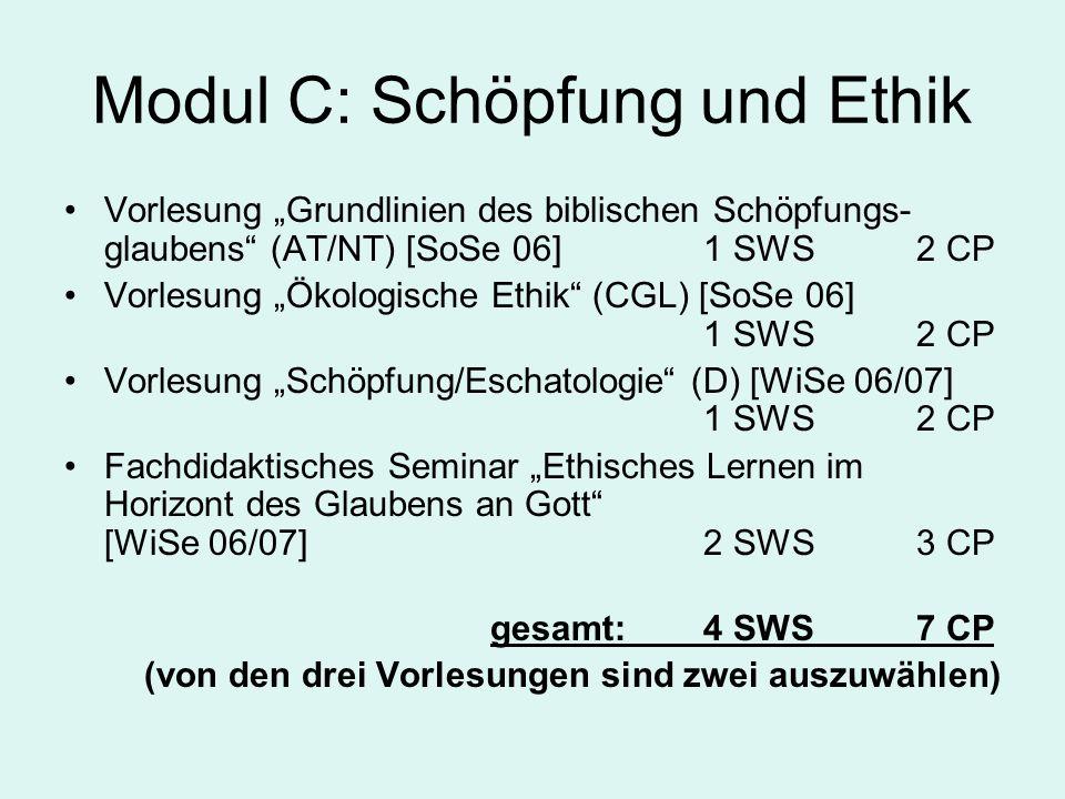 """Modul C: Schöpfung und Ethik Vorlesung """"Grundlinien des biblischen Schöpfungs- glaubens (AT/NT) [SoSe 06]1 SWS2 CP Vorlesung """"Ökologische Ethik (CGL) [SoSe 06] 1 SWS 2 CP Vorlesung """"Schöpfung/Eschatologie (D) [WiSe 06/07] 1 SWS2 CP Fachdidaktisches Seminar """"Ethisches Lernen im Horizont des Glaubens an Gott [WiSe 06/07]2 SWS3 CP gesamt:4 SWS7 CP (von den drei Vorlesungen sind zwei auszuwählen)"""