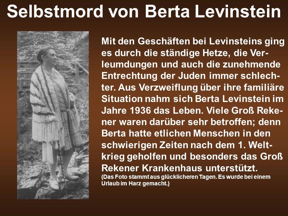 Selbstmord von Berta Levinstein Mit den Geschäften bei Levinsteins ging es durch die ständige Hetze, die Ver- leumdungen und auch die zunehmende Entrechtung der Juden immer schlech- ter.