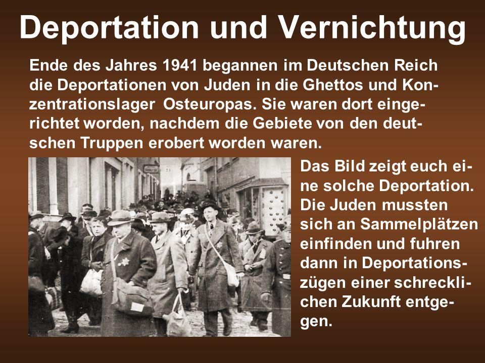 Deportation und Vernichtung Ende des Jahres 1941 begannen im Deutschen Reich die Deportationen von Juden in die Ghettos und Kon- zentrationslager Osteuropas.