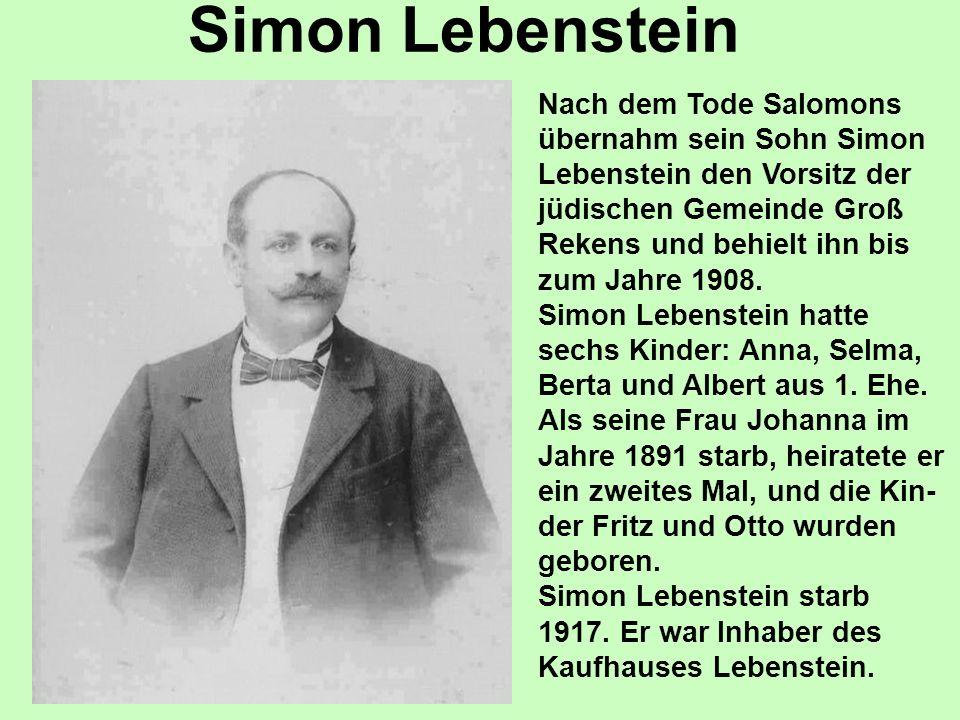 Simon Lebenstein Nach dem Tode Salomons übernahm sein Sohn Simon Lebenstein den Vorsitz der jüdischen Gemeinde Groß Rekens und behielt ihn bis zum Jahre 1908.