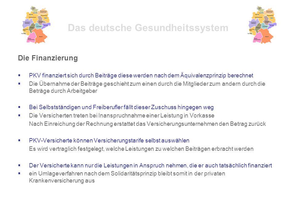 Das deutsche Gesundheitssystem Die Finanzierung  PKV finanziert sich durch Beiträge diese werden nach dem Äquivalenzprinzip berechnet  Die Übernahme der Beiträge geschieht zum einen durch die Mitglieder zum andern durch die Beträge durch Arbeitgeber  Bei Selbstständigen und Freiberufler fällt dieser Zuschuss hingegen weg  Die Versicherten treten bei Inanspruchnahme einer Leistung in Vorkasse Nach Einreichung der Rechnung erstattet das Versicherungsunternehmen den Betrag zurück  PKV-Versicherte können Versicherungstarife selbst auswählen Es wird vertraglich festgelegt, welche Leistungen zu welchen Beiträgen erbracht werden  Der Versicherte kann nur die Leistungen in Anspruch nehmen, die er auch tatsächlich finanziert  ein Umlageverfahren nach dem Solidaritätsprinzip bleibt somit in der privaten Krankenversicherung aus