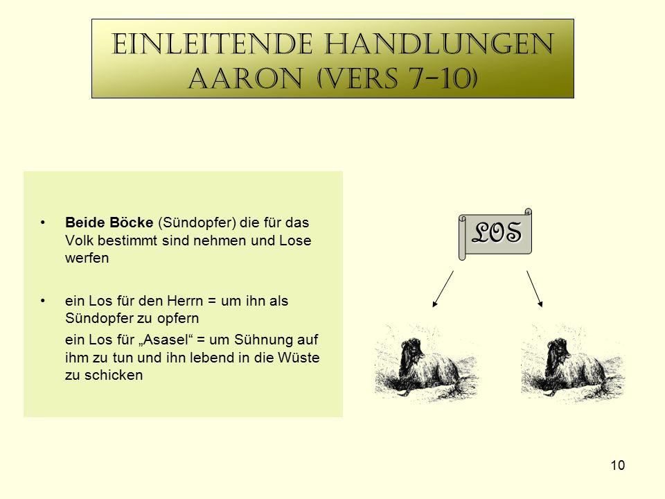 10 Einleitende Handlungen Aaron (Vers 7-10) Beide Böcke (Sündopfer) die für das Volk bestimmt sind nehmen und Lose werfen ein Los für den Herrn = um i