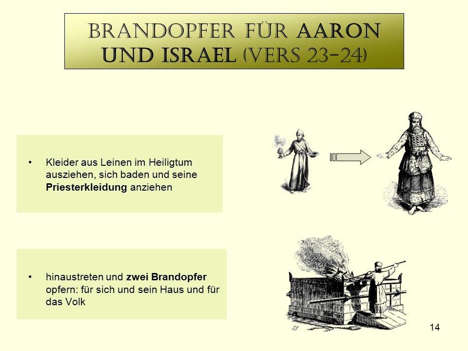 14 Brandopfer für Aaron und Israel (Vers 23-24) Kleider aus Leinen im Heiligtum ausziehen, sich baden und seine Priesterkleidung anziehen hinaustreten