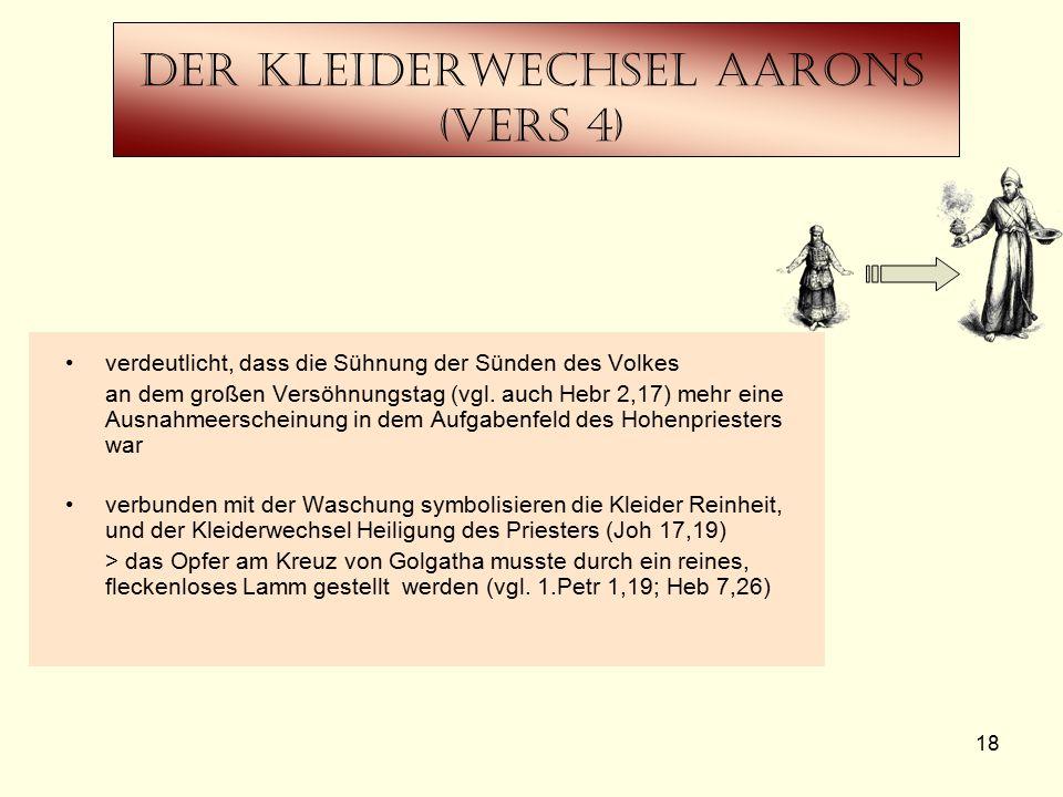 18 Der Kleiderwechsel Aarons (Vers 4) verdeutlicht, dass die Sühnung der Sünden des Volkes an dem großen Versöhnungstag (vgl. auch Hebr 2,17) mehr ein