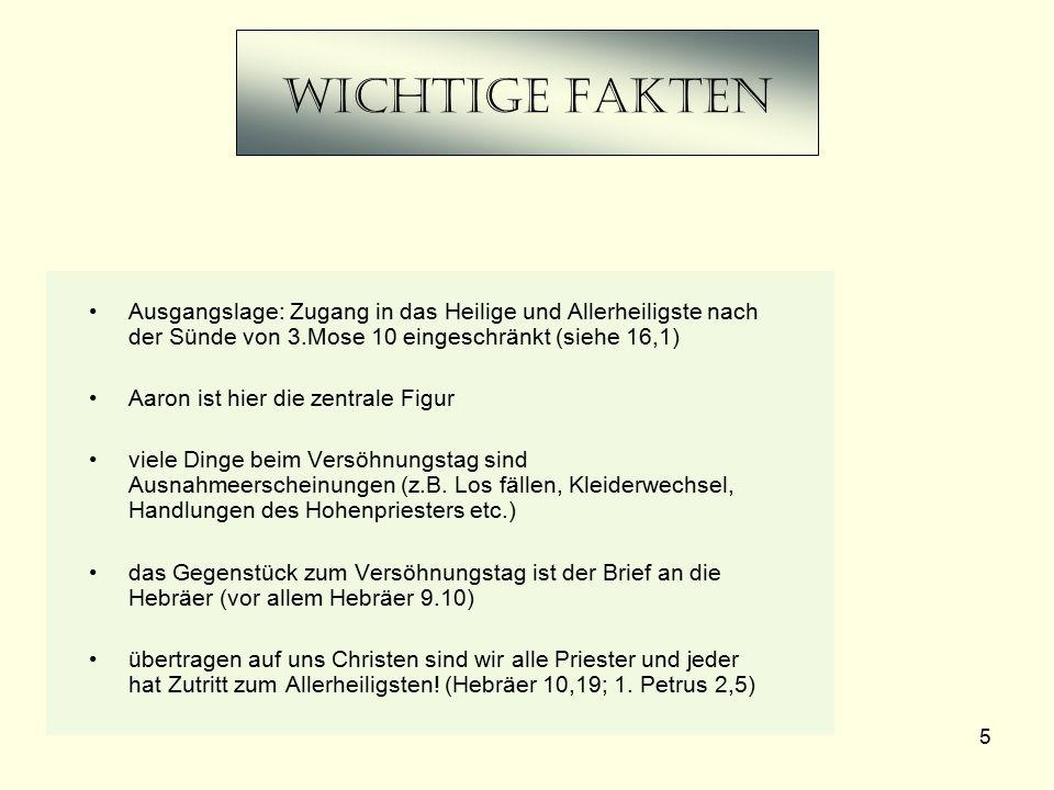 5 Wichtige Fakten Ausgangslage: Zugang in das Heilige und Allerheiligste nach der Sünde von 3.Mose 10 eingeschränkt (siehe 16,1) Aaron ist hier die ze