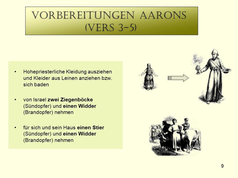 9 Vorbereitungen aaronS (Vers 3-5) Hohepriesterliche Kleidung ausziehen und Kleider aus Leinen anziehen bzw. sich baden von Israel zwei Ziegenböcke (S