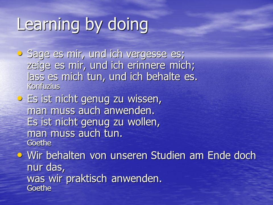 Learning by doing Sage es mir, und ich vergesse es; zeige es mir, und ich erinnere mich; lass es mich tun, und ich behalte es.