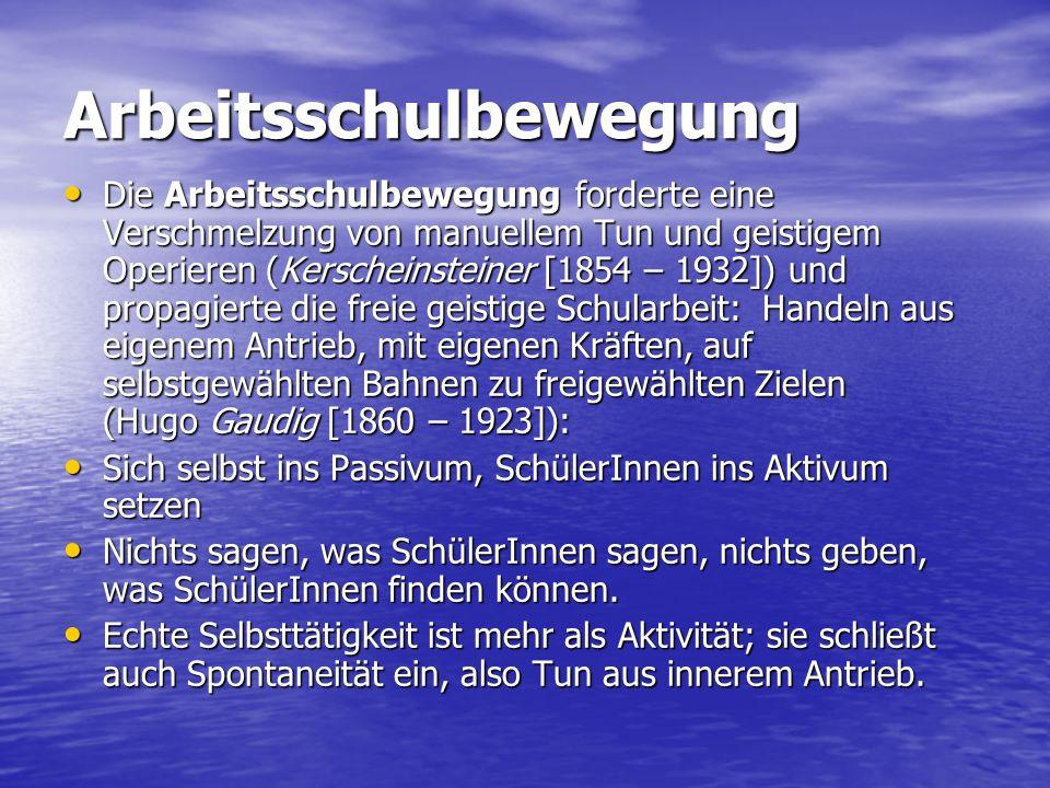 Arbeitsschulbewegung Die Arbeitsschulbewegung forderte eine Verschmelzung von manuellem Tun und geistigem Operieren (Kerscheinsteiner [1854 – 1932]) und propagierte die freie geistige Schularbeit: Handeln aus eigenem Antrieb, mit eigenen Kräften, auf selbstgewählten Bahnen zu freigewählten Zielen (Hugo Gaudig [1860 – 1923]): Die Arbeitsschulbewegung forderte eine Verschmelzung von manuellem Tun und geistigem Operieren (Kerscheinsteiner [1854 – 1932]) und propagierte die freie geistige Schularbeit: Handeln aus eigenem Antrieb, mit eigenen Kräften, auf selbstgewählten Bahnen zu freigewählten Zielen (Hugo Gaudig [1860 – 1923]): Sich selbst ins Passivum, SchülerInnen ins Aktivum setzen Sich selbst ins Passivum, SchülerInnen ins Aktivum setzen Nichts sagen, was SchülerInnen sagen, nichts geben, was SchülerInnen finden können.
