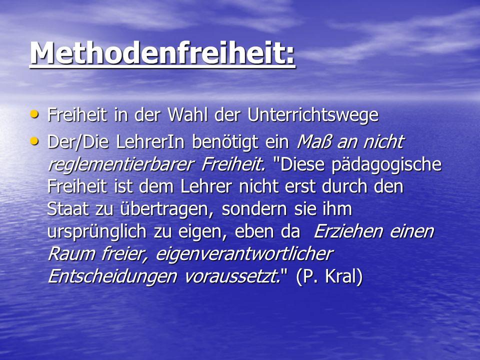 Methodenfreiheit: Freiheit in der Wahl der Unterrichtswege Freiheit in der Wahl der Unterrichtswege Der/Die LehrerIn benötigt ein Maß an nicht reglementierbarer Freiheit.