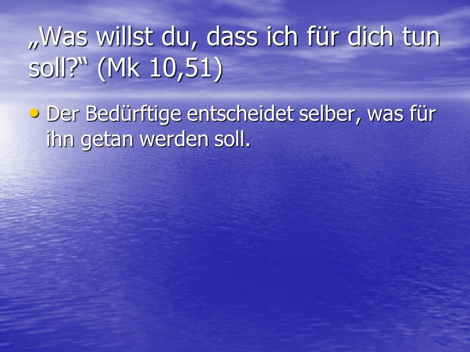 """""""Was willst du, dass ich für dich tun soll? (Mk 10,51) Der Bedürftige entscheidet selber, was für ihn getan werden soll."""