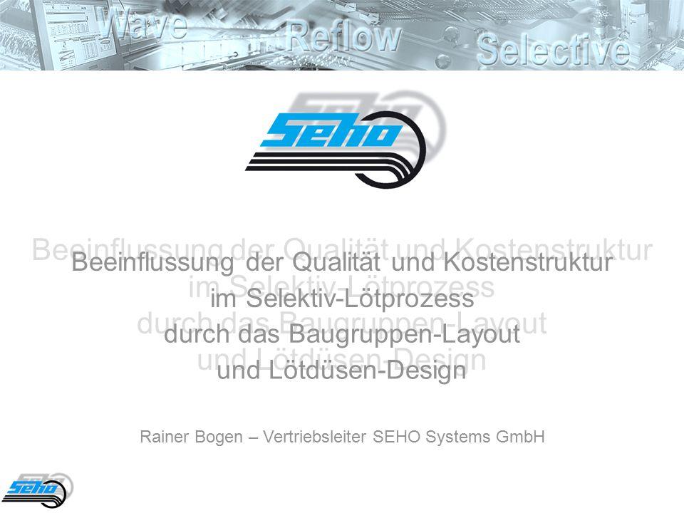 Beeinflussung der Qualität und Kostenstruktur im Selektiv-Lötprozess durch das Baugruppen-Layout und Lötdüsen-Design Beeinflussung der Qualität und Kostenstruktur im Selektiv-Lötprozess durch das Baugruppen-Layout und Lötdüsen-Design Rainer Bogen – Vertriebsleiter SEHO Systems GmbH