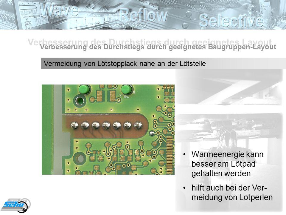 Verbesserung des Durchstiegs durch geeignetes Layout Verbesserung des Durchstiegs durch geeignetes Baugruppen-Layout Vermeidung von Lötstopplack nahe an der Lötstelle Wärmeenergie kann besser am Lötpad gehalten werden hilft auch bei der Ver- meidung von Lotperlen