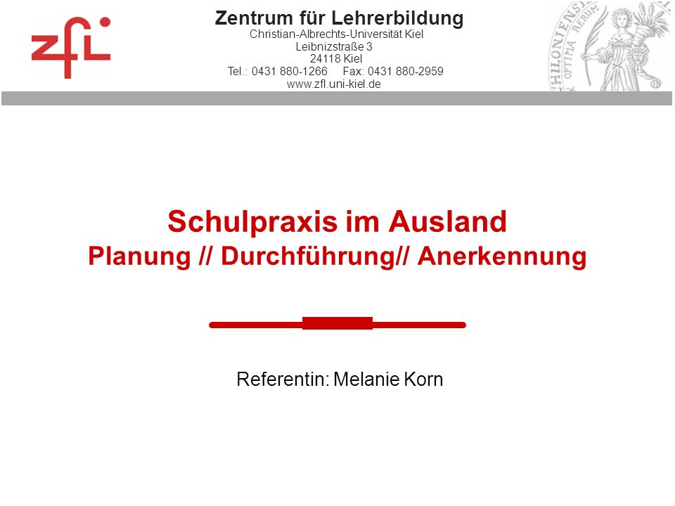 Zentrum für Lehrerbildung Christian-Albrechts-Universität Kiel Leibnizstraße 3 24118 Kiel Tel.: 0431 880-1266 Fax: 0431 880-2959 www.zfl.uni-kiel.de S