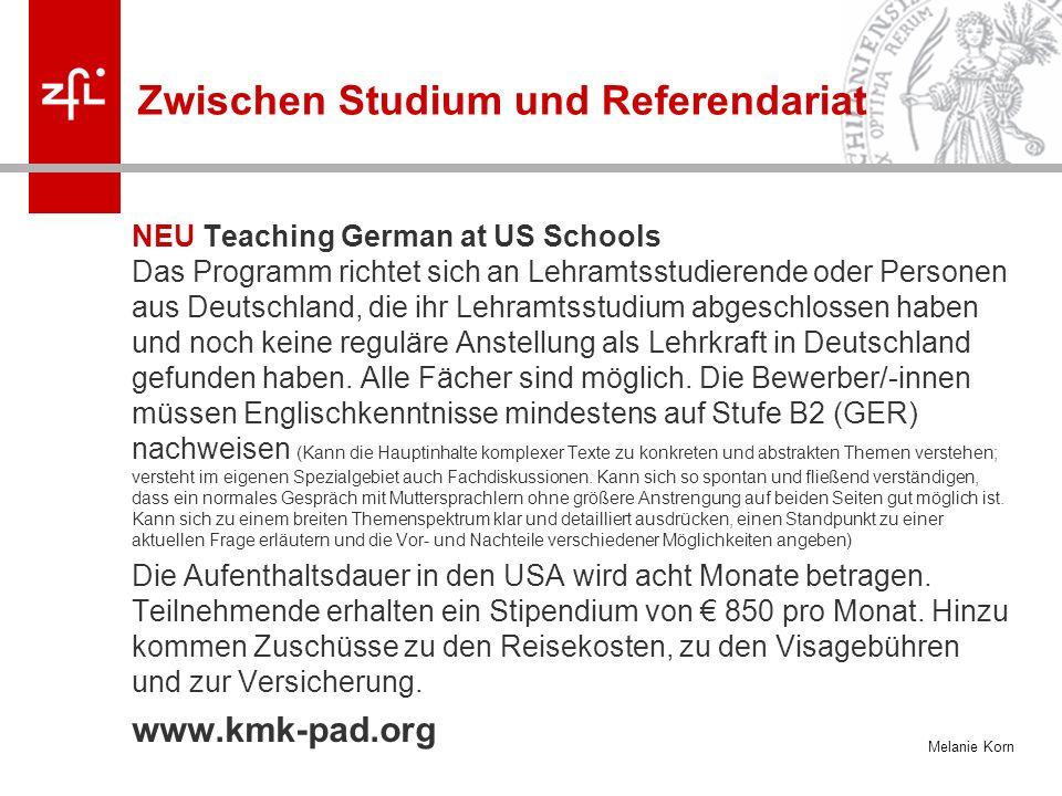 Melanie Korn Zwischen Studium und Referendariat NEU Teaching German at US Schools Das Programm richtet sich an Lehramtsstudierende oder Personen aus Deutschland, die ihr Lehramtsstudium abgeschlossen haben und noch keine reguläre Anstellung als Lehrkraft in Deutschland gefunden haben.