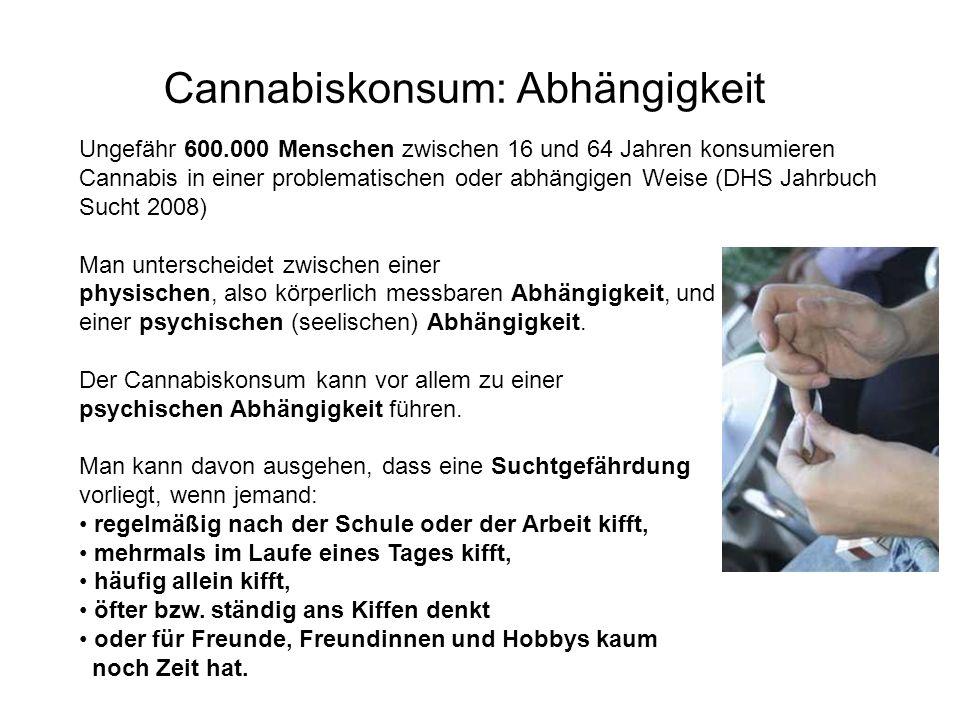 Cannabiskonsum: Abhängigkeit Ungefähr 600.000 Menschen zwischen 16 und 64 Jahren konsumieren Cannabis in einer problematischen oder abhängigen Weise (DHS Jahrbuch Sucht 2008) Man unterscheidet zwischen einer physischen, also körperlich messbaren Abhängigkeit, und einer psychischen (seelischen) Abhängigkeit.