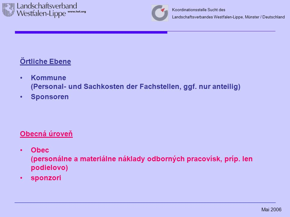 Mai 2006 Koordinationsstelle Sucht des Landschaftsverbandes Westfalen-Lippe, Münster / Deutschland Örtliche Ebene Kommune (Personal- und Sachkosten der Fachstellen, ggf.