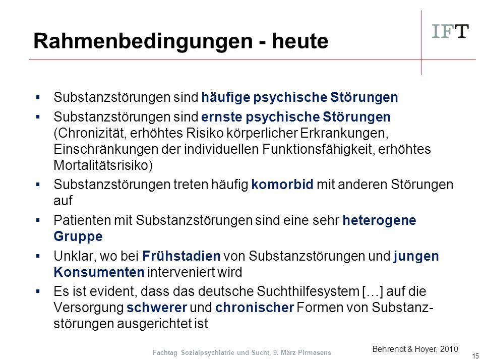 Rahmenbedingungen - heute ▪Substanzstörungen sind häufige psychische Störungen ▪Substanzstörungen sind ernste psychische Störungen (Chronizität, erhöhtes Risiko körperlicher Erkrankungen, Einschränkungen der individuellen Funktionsfähigkeit, erhöhtes Mortalitätsrisiko) ▪Substanzstörungen treten häufig komorbid mit anderen Störungen auf ▪Patienten mit Substanzstörungen sind eine sehr heterogene Gruppe ▪Unklar, wo bei Frühstadien von Substanzstörungen und jungen Konsumenten interveniert wird ▪Es ist evident, dass das deutsche Suchthilfesystem […] auf die Versorgung schwerer und chronischer Formen von Substanz- störungen ausgerichtet ist 15 Behrendt & Hoyer, 2010 Fachtag Sozialpsychiatrie und Sucht, 9.