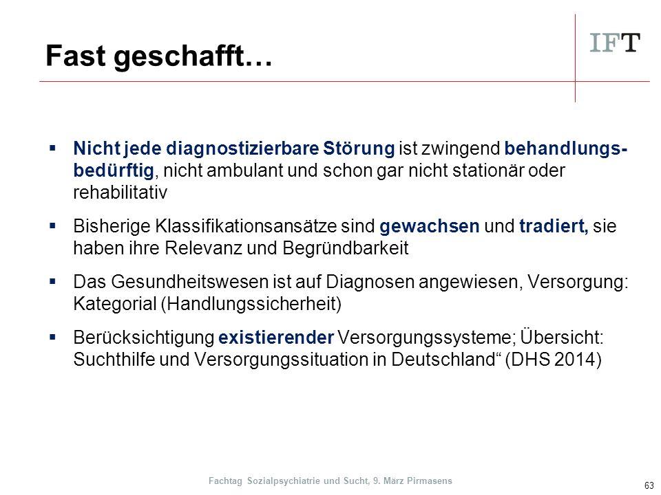 Fast geschafft…  Nicht jede diagnostizierbare Störung ist zwingend behandlungs- bedürftig, nicht ambulant und schon gar nicht stationär oder rehabilitativ  Bisherige Klassifikationsansätze sind gewachsen und tradiert, sie haben ihre Relevanz und Begründbarkeit  Das Gesundheitswesen ist auf Diagnosen angewiesen, Versorgung: Kategorial (Handlungssicherheit)  Berücksichtigung existierender Versorgungssysteme; Übersicht: Suchthilfe und Versorgungssituation in Deutschland (DHS 2014) 63 Fachtag Sozialpsychiatrie und Sucht, 9.