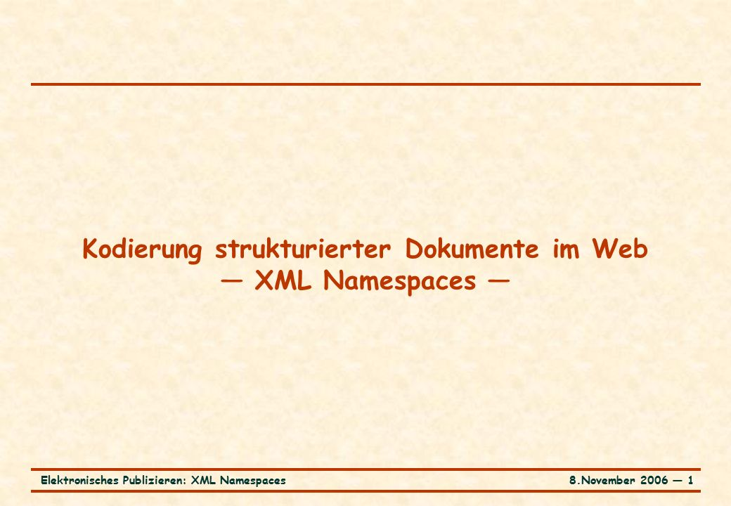 8.November 2006 ― 1Elektronisches Publizieren: XML Namespaces Kodierung strukturierter Dokumente im Web — XML Namespaces —