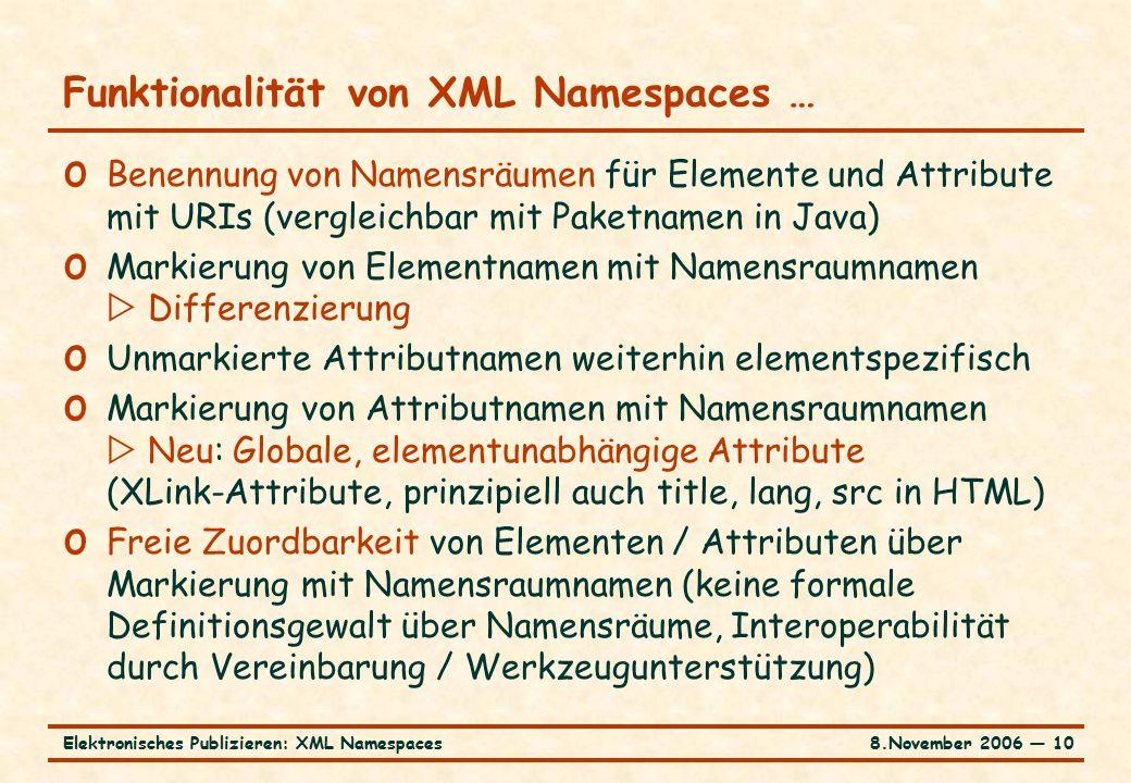 8.November 2006 ― 10Elektronisches Publizieren: XML Namespaces Funktionalität von XML Namespaces … o Benennung von Namensräumen für Elemente und Attribute mit URIs (vergleichbar mit Paketnamen in Java) o Markierung von Elementnamen mit Namensraumnamen  Differenzierung o Unmarkierte Attributnamen weiterhin elementspezifisch o Markierung von Attributnamen mit Namensraumnamen  Neu: Globale, elementunabhängige Attribute (XLink-Attribute, prinzipiell auch title, lang, src in HTML) o Freie Zuordbarkeit von Elementen / Attributen über Markierung mit Namensraumnamen (keine formale Definitionsgewalt über Namensräume, Interoperabilität durch Vereinbarung / Werkzeugunterstützung)