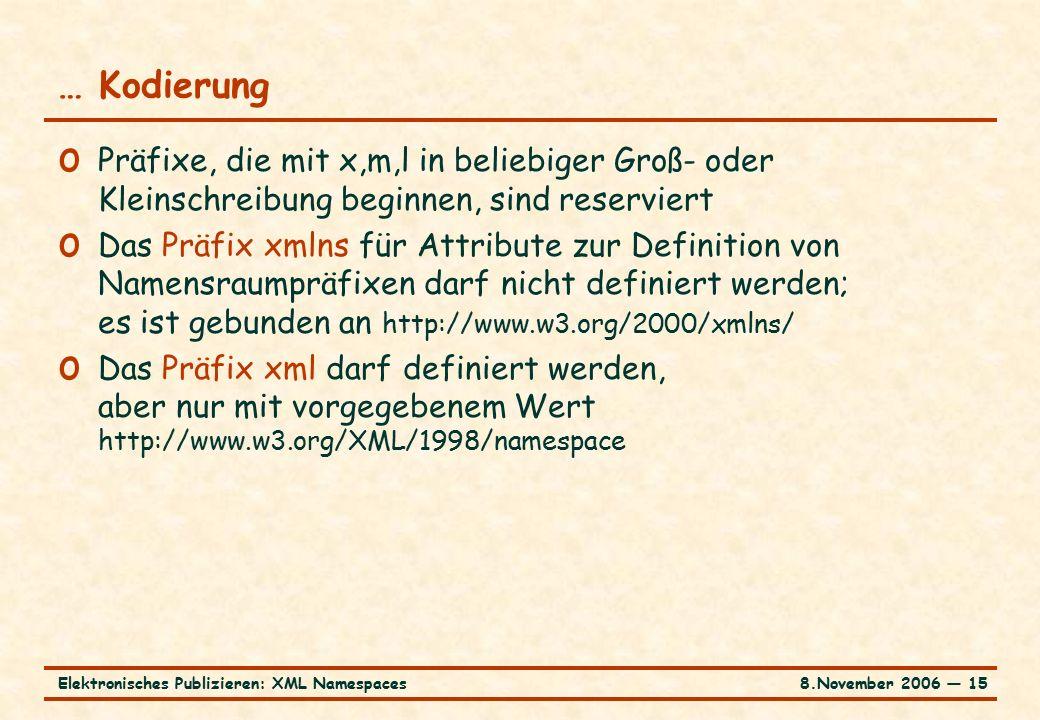 8.November 2006 ― 15Elektronisches Publizieren: XML Namespaces … Kodierung o Präfixe, die mit x,m,l in beliebiger Groß- oder Kleinschreibung beginnen, sind reserviert o Das Präfix xmlns für Attribute zur Definition von Namensraumpräfixen darf nicht definiert werden; es ist gebunden an http://www.w3.org/2000/xmlns/ o Das Präfix xml darf definiert werden, aber nur mit vorgegebenem Wert http://www.w3.org/XML/1998/namespace