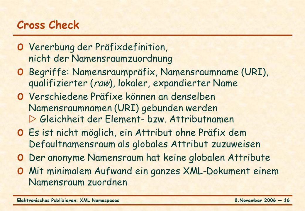 8.November 2006 ― 16Elektronisches Publizieren: XML Namespaces Cross Check o Vererbung der Präfixdefinition, nicht der Namensraumzuordnung o Begriffe: Namensraumpräfix, Namensraumname (URI), qualifizierter (raw), lokaler, expandierter Name o Verschiedene Präfixe können an denselben Namensraumnamen (URI) gebunden werden  Gleichheit der Element- bzw.