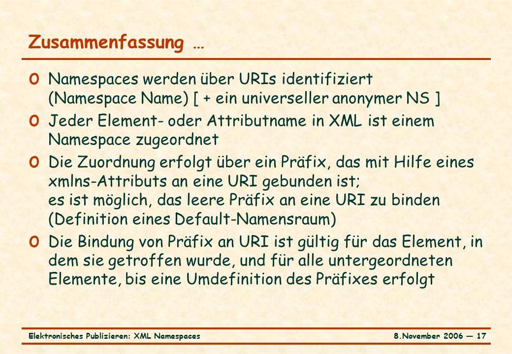 8.November 2006 ― 17Elektronisches Publizieren: XML Namespaces Zusammenfassung … o Namespaces werden über URIs identifiziert (Namespace Name) [ + ein universeller anonymer NS ] o Jeder Element- oder Attributname in XML ist einem Namespace zugeordnet o Die Zuordnung erfolgt über ein Präfix, das mit Hilfe eines xmlns-Attributs an eine URI gebunden ist; es ist möglich, das leere Präfix an eine URI zu binden (Definition eines Default-Namensraum) o Die Bindung von Präfix an URI ist gültig für das Element, in dem sie getroffen wurde, und für alle untergeordneten Elemente, bis eine Umdefinition des Präfixes erfolgt